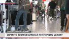 Japan to suspend arrivals to stop new variant